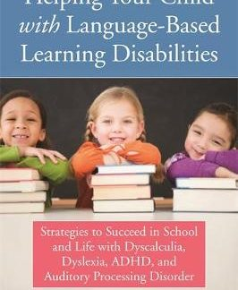 Helping Your Child with Language-Based Learning Disabilities: Strategies to Succeed in School and Life with Dyscalculia, Dyslexia, ADHD, and Auditory Processing Disorder